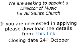 We are seeking to appoint a Director of Music for All Saints Church  If you are interested in applying please download the details from  this link Closing date 24th October