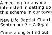 A meeting for anyone interested in setting up this scheme in our town New Life Baptist Church September 7 - 7.30pm Come along & find out