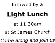 followed by a Light Lunch at 11.30am at St James Church Come along and join us