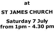 at ST JAMES CHURCH Saturday 7 July  from 1pm - 4.30 pm