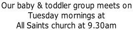 Our baby & toddler group meets on  Tuesday mornings at All Saints church at 9.30am