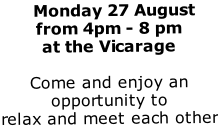 Monday 27 August from 4pm - 8 pm  at the Vicarage  Come and enjoy an opportunity to  relax and meet each other