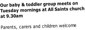 Our baby & toddler group meets on  Tuesday mornings at All Saints church at 9.30am  Parents, carers and children welcome