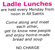 Ladle Lunches are held every Monday from  noon in All Saints  Come along and meet each other, get to know new people and enjoy home-made bread and soup  NO CHARGE