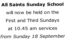 All Saints Sunday School will now be held on the First and Third Sundays at 10.45 am services from Sunday 18 September
