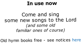 In use now  Come and sing some new songs to the Lord (and some old familiar ones of course)  Old hymn books free - see notices here