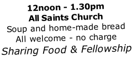 12noon - 1.30pm All Saints Church Soup and home-made bread All welcome - no charge Sharing Food & Fellowship