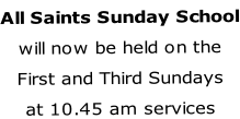 All Saints Sunday School will now be held on the First and Third Sundays at 10.45 am services