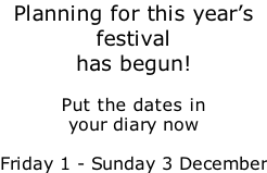 Planning for this year's festival has begun!  Put the dates in your diary now  Friday 1 - Sunday 3 December