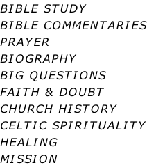 BIBLE STUDY BIBLE COMMENTARIES PRAYER BIOGRAPHY BIG QUESTIONS FAITH & DOUBT CHURCH HISTORY CELTIC SPIRITUALITY HEALING MISSION