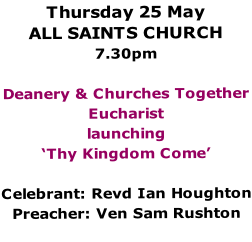 Thursday 25 May ALL SAINTS CHURCH 7.30pm  Deanery & Churches Together Eucharist launching 'Thy Kingdom Come'  Celebrant: Revd Ian Houghton Preacher: Ven Sam Rushton