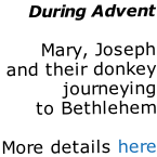 During Advent  Mary, Joseph and their donkey journeying to Bethlehem  More details here