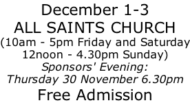December 1-3 ALL SAINTS CHURCH (10am - 5pm Friday and Saturday 12noon - 4.30pm Sunday) Sponsors' Evening: Thursday 30 November 6.30pm Free Admission